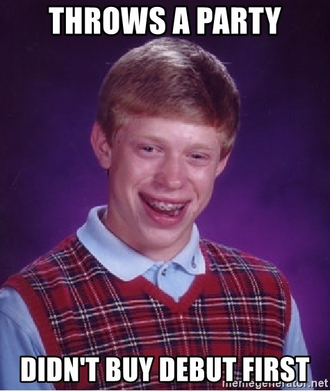 Bad Luck Brian - Throws a party Didn't buy debut first
