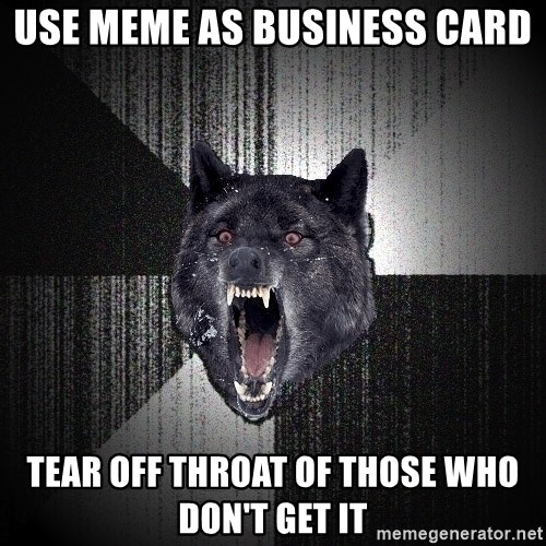 Insanity Wolf - USE MEME AS BUSINESS CARD TEAR OFF THROAT OF THOSE WHO DON'T GET IT