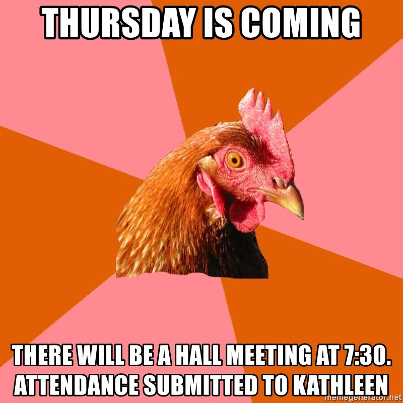 Anti Joke Chicken - Thursday is Coming There will be a hall meeting at 7:30. Attendance submitted to Kathleen