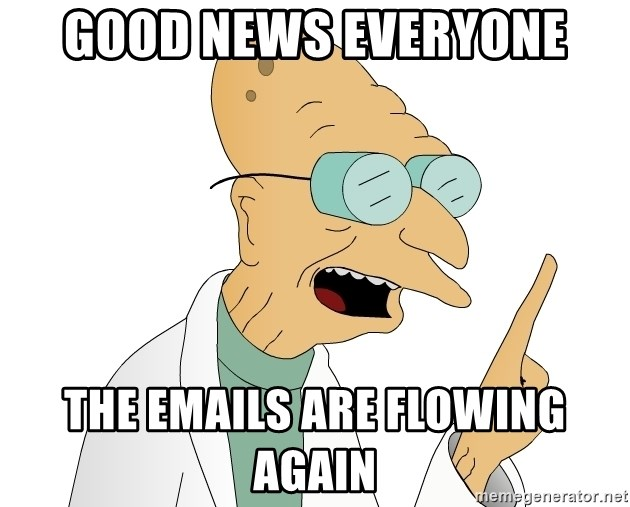 Good News Everyone - GOOD NEWS EVERYONE THE EMAILS ARE FLOWING AGAIN