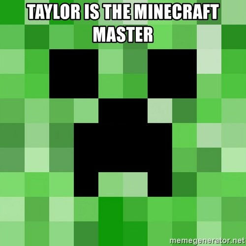 Minecraft Creeper Meme - taylor is the minecraft master