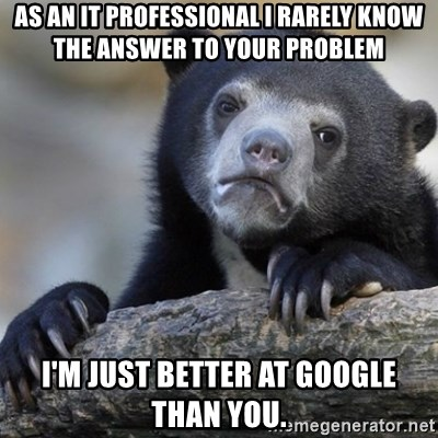 Confession Bear - As an IT Professional I rarely know the answer to your problem I'm just better at google than you.