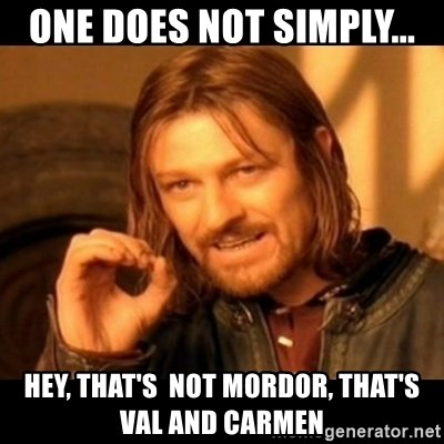 Does not simply walk into mordor Boromir  - one does not simply... hey, that's  not mordor, that's Val and carmen