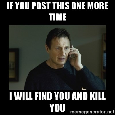 I will find you and kill you - If you post this one more time I will find you and kill you