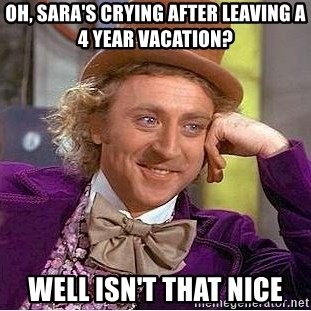 Willy Wonka - Oh, sara's crying after leaving a 4 year vacation? well isn't that nice