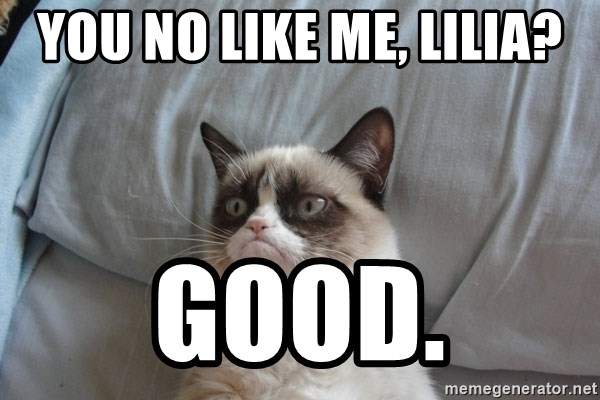 Grumpy cat 5 - YOU NO Like me, Lilia? Good.