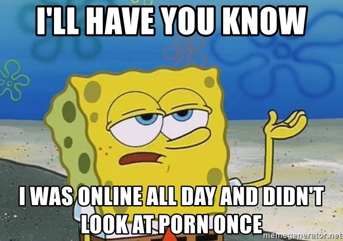 I'll have you know Spongebob - i'll have you know i was online all day and didn't look at porn once