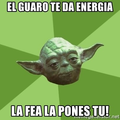 Advice Yoda Gives - EL GUARO TE DA ENERGIA LA FEA LA PONES TU!
