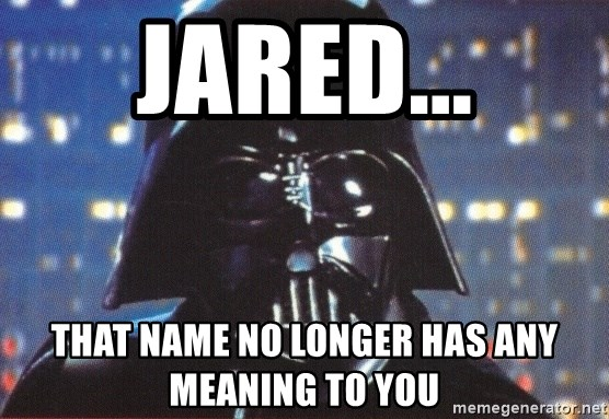 Darth Vader - Jared... That name no longer has any meaning To you