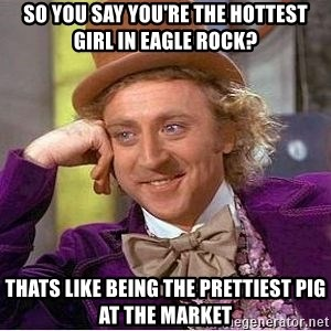 Willy Wonka - So you say you're the hottest girl in Eagle rock? Thats like being the prettiest pig at the market
