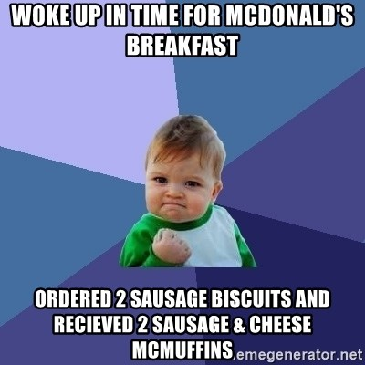 Success Kid - Woke up in time for McDonald's Breakfast Ordered 2 sausage biscuits and recieved 2 sausage & cheese mcmuffins