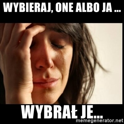 First World Problems - Wybieraj, one albo ja ... wybrał je...