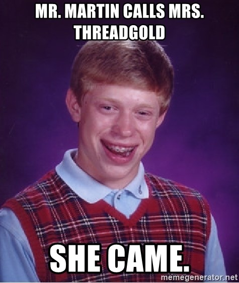 Bad Luck Brian - MR. MARTIN CALLS MRS. THREADGOLD SHE CAME.