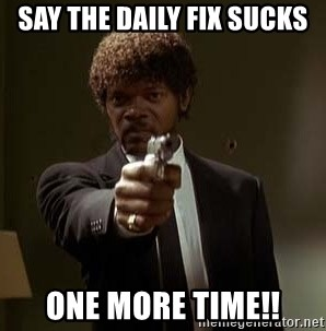 Jules Pulp Fiction - say the daily fix sucks one more time!!