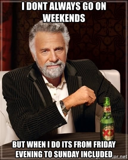 The Most Interesting Man In The World - I dont always go on weekends BUT WHEN I DO ITS FROM FRIDAY EVENING TO SUNDAY INCLUDED