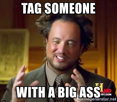 Ancient Aliens - Tag someone With a big ass