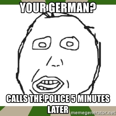 harp darp - your German? calls the police 5 minutes later