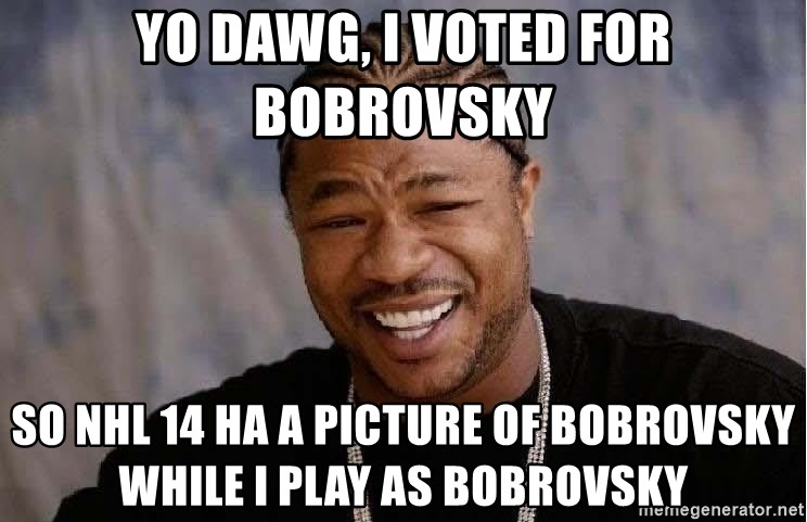 Yo Dawg - yo dawg, i voted for bobrovsky so nhl 14 ha a picture of bobrovsky while i play as bobrovsky