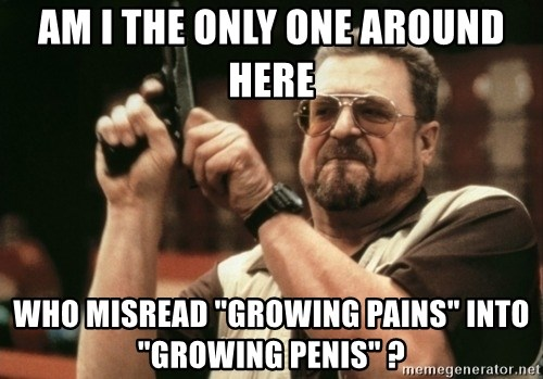 "Walter Sobchak with gun - am i the only one around here who misread ""growing pains"" into ""growing penis"" ?"