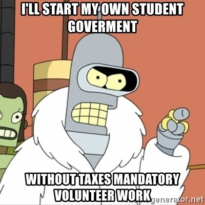 I'll start my own - I'll start my own student gOverment Without taxes mandatory VOLUNTEER work