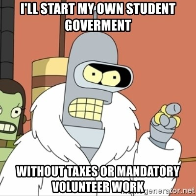 I'll start my own - I'll start my own student goverment Without taxes or MANDATORY VOLUNTEER work