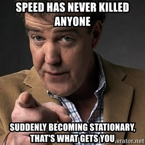 Jeremy Clarkson - Speed has never killed anyone suddenly becoming stationary, that's what gets you