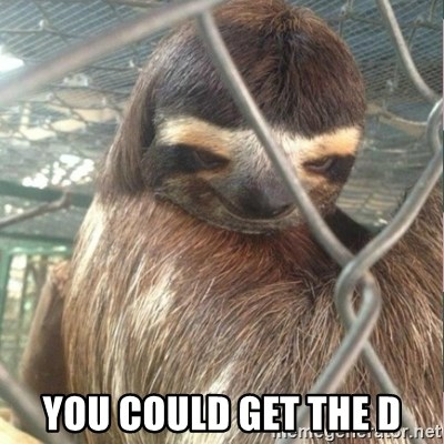 Creepy Sloth Rape - You could get the d