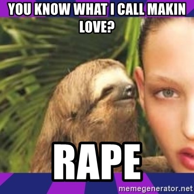 Perverted Whispering Sloth  - you know what i call makin love?  rape