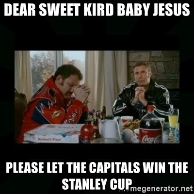 Dear lord baby jesus - dear sweet kird baby jesus Please let the capitals win the stanley cup