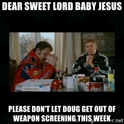 Dear lord baby jesus - Dear sweet LOrd BABy Jesus Please don't let Doug get out of weapon screening this week