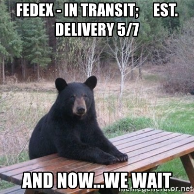 Patient Bear - fedex - in transit;     est. delivery 5/7 and now...we wait
