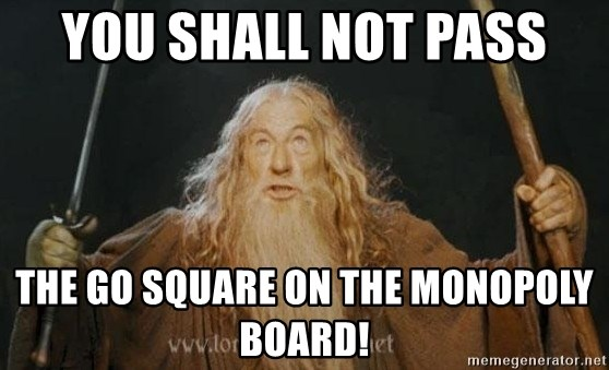 You shall not pass - you shall not pass the go square on the monopoly board!