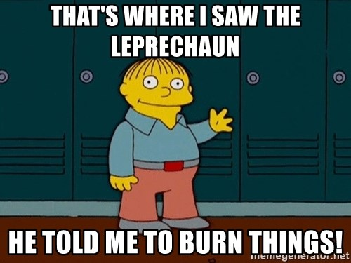Ralph Wiggum - that's where I saw the leprechaun he told me to burn things!