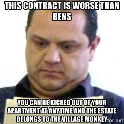 dubious history teacher - THIS CONTRACT IS WORSE THAN BENS YOU CAN BE KICKED OUT OF YOUR APARTMENT AT ANYTIME AND THE ESTATE BELONGS TO THE VILLAGE MONKEY