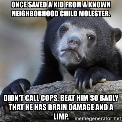 Confession Bear - Once saved a kid from a known neighborhood child molester.  Didn't call cops. Beat him so badly that he has brain damage and a limp.