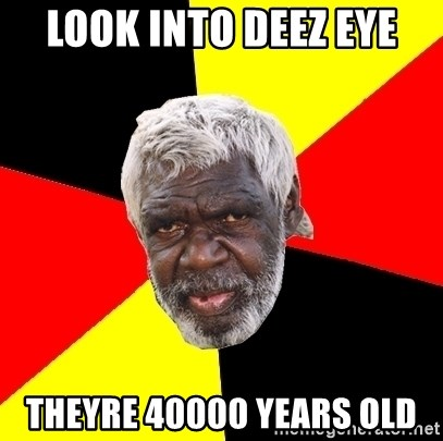 Abo - look into deez eye theyre 40000 years old