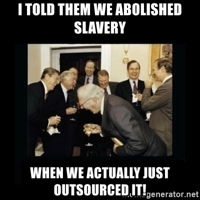 Rich Men Laughing - I told them we abolished slavery when we actually just outsourced it!