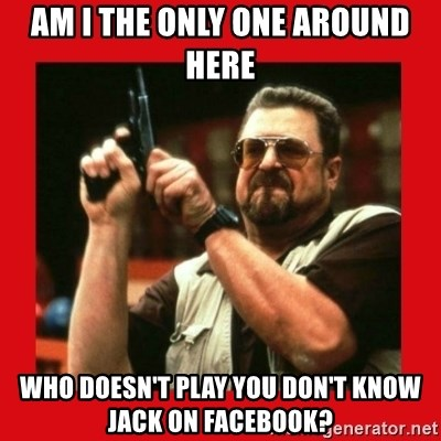 Angry Walter With Gun - Am I the only one around here Who doesn't play you don't know jack on facebook?