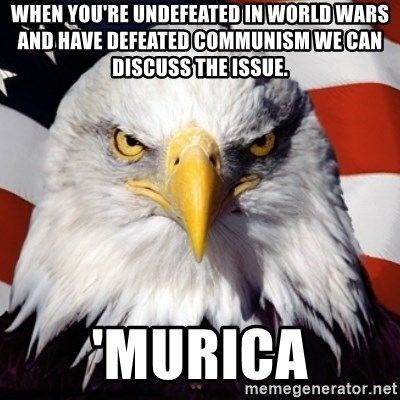 Freedom Eagle  - When you're undefeated in world wars and have defeated communism we can discuss the issue. 'Murica
