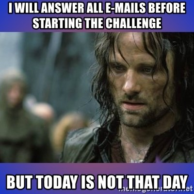 but it is not this day - I will answer all e-mails before starting the challenge BUT TODAY IS NOT THAT DAY