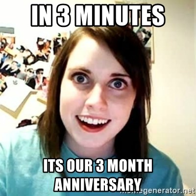 Overly Attached Girlfriend 2 - In 3 minutes  ITs our 3 month anniversary