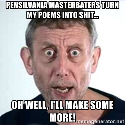 Michael Rosen  - pensilvania masterbaters turn my poems into shit... oh well, I'll make some more!