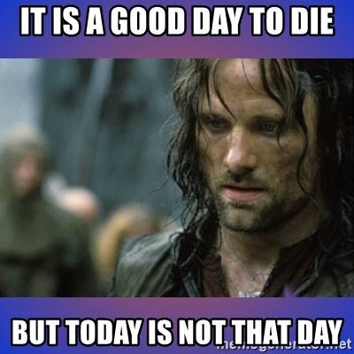 but it is not this day - It is a good day to die But today is not that day