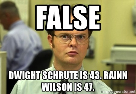 False guy - FALSE DWIGHT SCHRUTE IS 43. RAINN WILSON IS 47.
