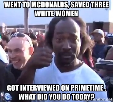 charles ramsey 3 - went to mcdonalds, saved three white women got interviewed on primetime .  what did you do today?