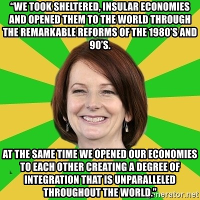 """Julia Gillard - """"We took sheltered, insular economies and opened them to the world through the remarkable reforms of the 1980's and 90's.  At the same time we opened our economies to each other creating a degree of integration that is unparalleled throughout the world."""""""