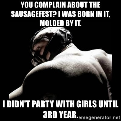 Born In It Bane - you complain about the sausagefest? I was born in it, molded by it. I didn't party with girls until 3rd year.