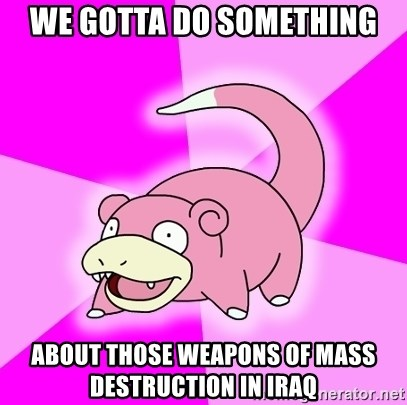 Slowpoke - We gotta do something about those weapons of mass destruction in Iraq