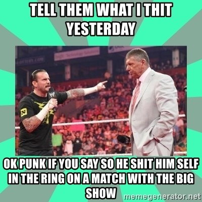 CM Punk Apologize! - TELL THEM WHAT I THIT YESTERDAY OK PUNK IF YOU SAY SO HE SHIT HIM SELF IN THE RING ON A MATCH WITH THE BIG SHOW