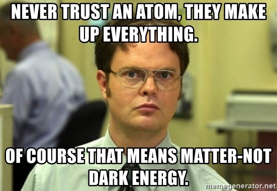 Dwight Meme - Never trust an Atom, they make up everything. Of course that means matter-NOT dark energy.